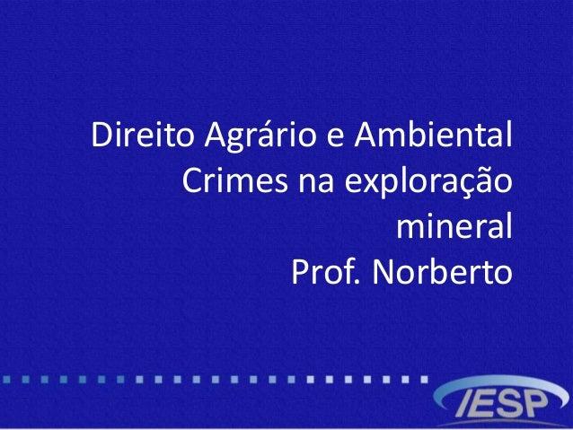 b Direito Agrário e Ambiental Crimes na exploração mineral Prof. Norberto