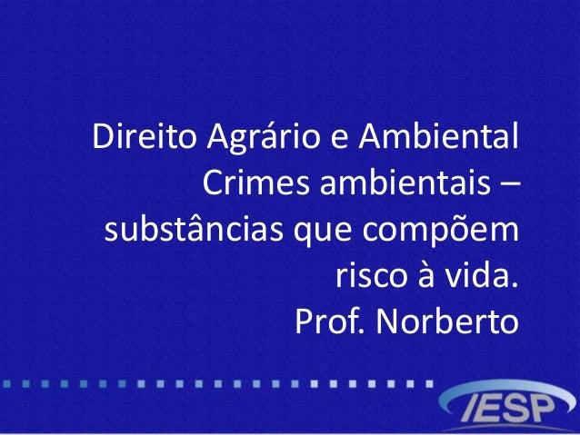 b Direito Agrário e Ambiental Crimes ambientais – substâncias que compõem risco à vida. Prof. Norberto