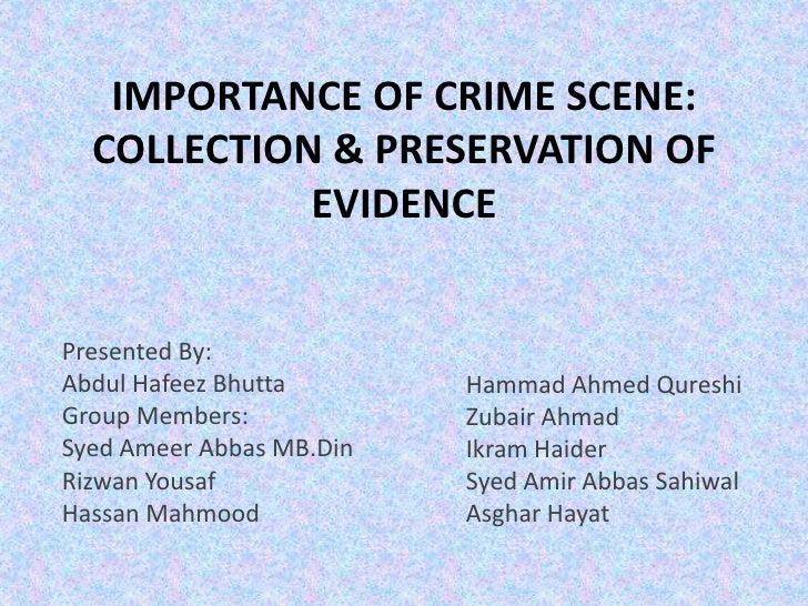IMPORTANCE OF CRIME SCENE:  COLLECTION & PRESERVATION OF            EVIDENCEPresented By:Abdul Hafeez Bhutta       Hammad ...