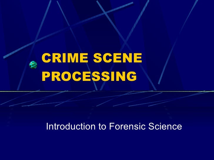 CRIME SCENE PROCESSING Introduction to Forensic Science