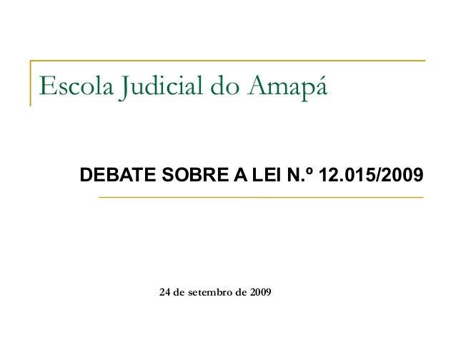 Escola Judicial do Amapá  DEBATE SOBRE A LEI N.º 12.015/2009  24 de setembro de 2009