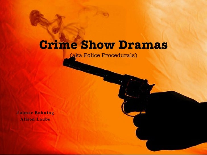 Crime Show Dramas (aka Police Procedurals) Jaimee Bohning Alison Laube
