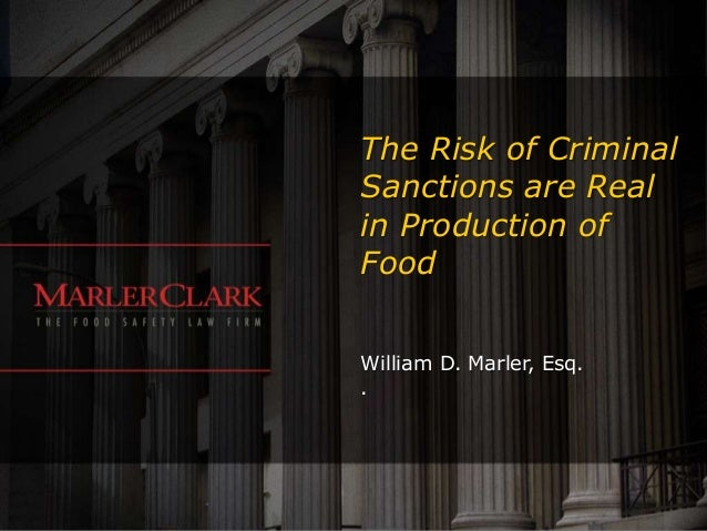 The Risk of Criminal Sanctions are Real in Production of Food William D. Marler, Esq. .