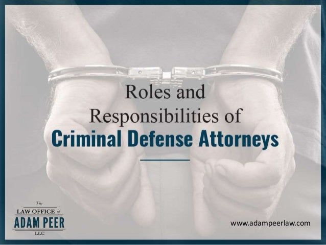 Rol es and Responsi bilities of Crimi nal Defense At torneys www.adampeerlaw.com