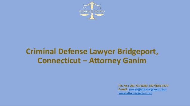 Criminal Defense Lawyer Bridgeport, Connecticut – Attorney Ganim Ph. No.: 203-713-8383, (877)828-4279 E-mail: george@attor...