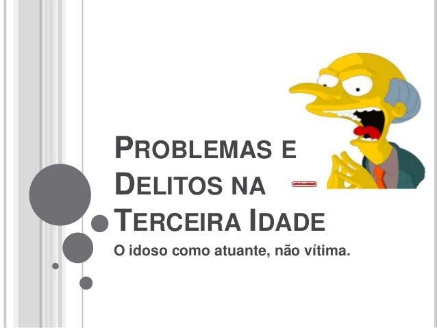 PROBLEMAS E DELITOS NA TERCEIRA IDADE O idoso como atuante, não vítima.