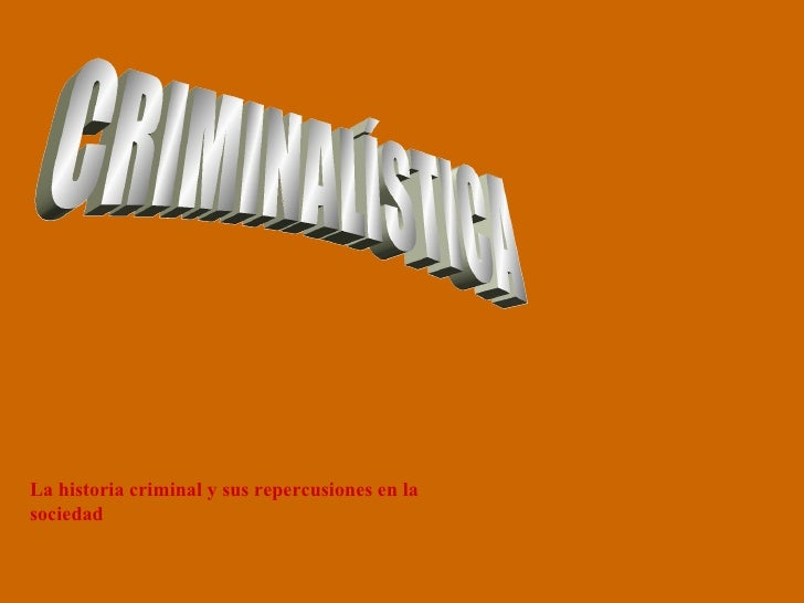 CRIMINALÍSTICA La historia criminal y sus repercusiones en la sociedad