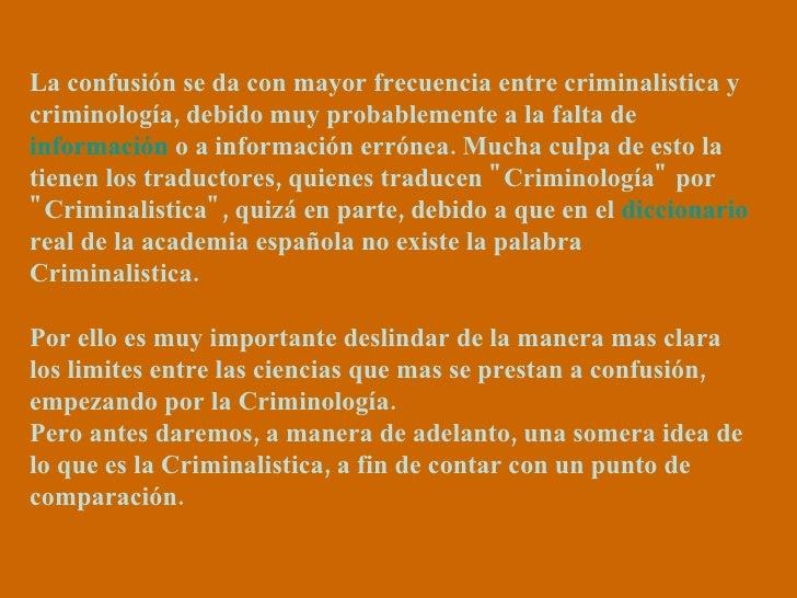 La confusión se da con mayor frecuencia entre criminalistica y criminología, debido muy probablemente a la falta de  infor...