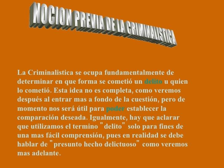 NOCION PREVIA DE LA CRIMINALISTICA La Criminalistica se ocupa fundamentalmente de determinar en que forma se cometió un  d...