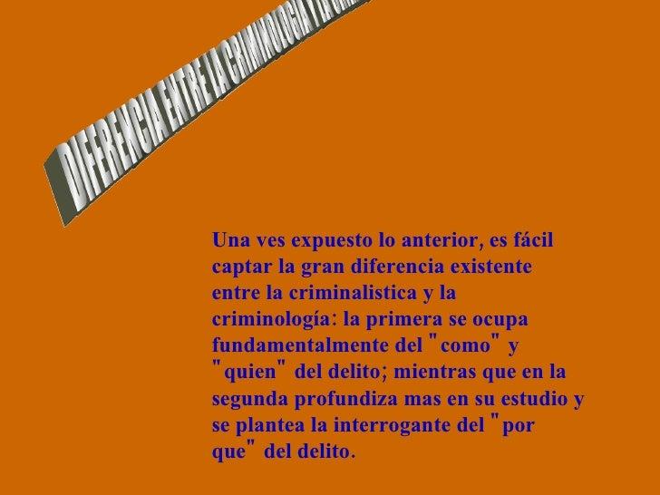 DIFERENCIA ENTRE LA CRIMINOLOGIA Y LA CRIMINALISTICA Una ves expuesto lo anterior, es fácil captar la gran diferencia exis...