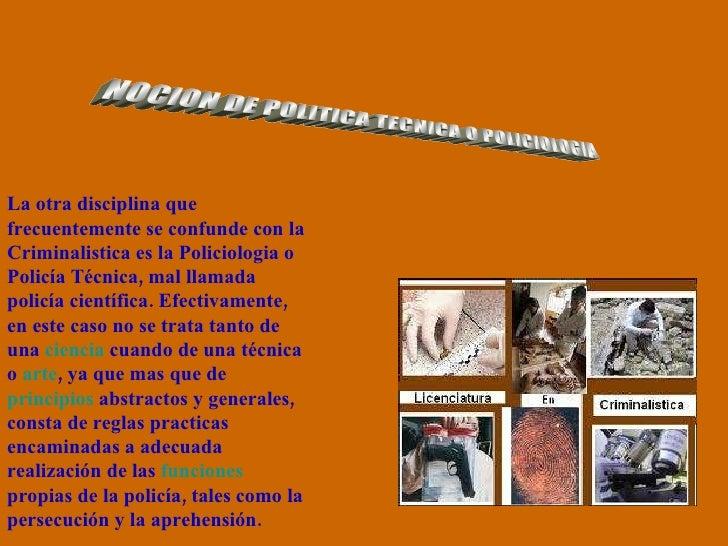 NOCION DE POLITICA TECNICA O POLICIOLOGIA La otra disciplina que frecuentemente se confunde con la Criminalistica es la Po...