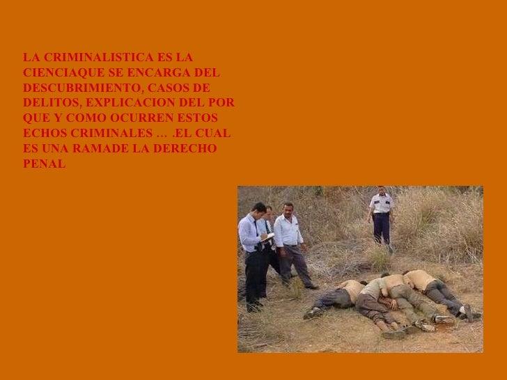 LA CRIMINALISTICA ES LA CIENCIAQUE SE ENCARGA DEL DESCUBRIMIENTO, CASOS DE DELITOS, EXPLICACION DEL POR QUE Y COMO OCURREN...