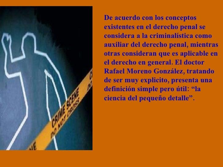 De acuerdo con los conceptos existentes en el derecho penal se considera a la criminalística como auxiliar del derecho pen...