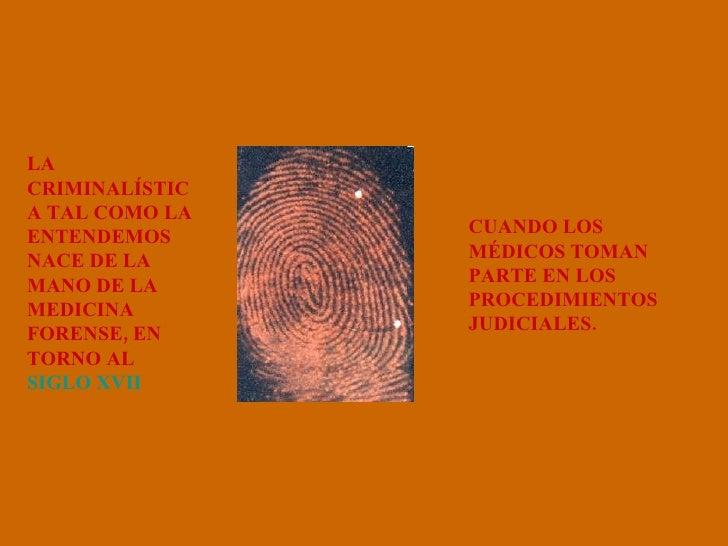 LA CRIMINALÍSTICA TAL COMO LA ENTENDEMOS NACE DE LA MANO DE LA MEDICINA FORENSE, EN TORNO AL  SIGLO XVII   CUANDO LOS MÉDI...