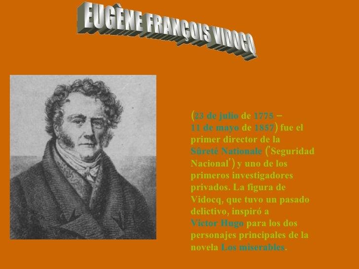 EUGÈNE FRANÇOIS VIDOCQ ( 23 de julio  de  1775  –  11 de mayo  de  1857 ) fue el primer director de la  Sûreté Nationale  ...
