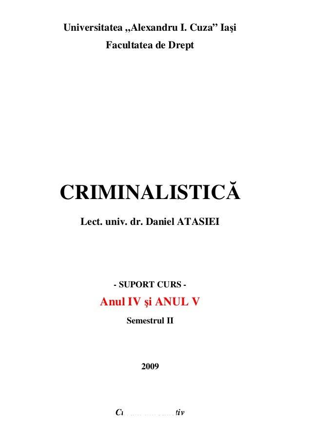"""Universitatea """"Alexandru I. Cuza"""" Iasi  Facultatea de Drept  CRIMINALISTICĂ  Lect. univ. dr. Daniel ATASIEI  - SUPORT CURS..."""