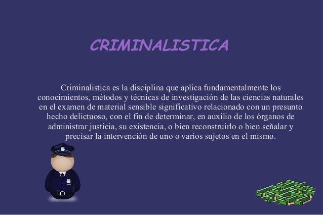 CRIMINALISTICA Criminalistica es la disciplina que aplica fundamentalmente los conocimientos, métodos y técnicas de invest...