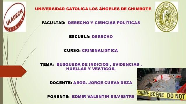 UNIVERSIDAD CATÓLICA LOS ÁNGELES DE CHIMBOTE FACULTAD: DERECHO Y CIENCIAS POLÍTICAS ESCUELA: DERECHO CURSO: CRIMINALISTICA...