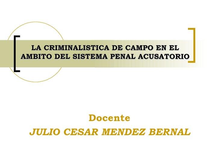 LA CRIMINALISTICA DE CAMPO EN EL AMBITO DEL SISTEMA PENAL ACUSATORIO Docente JULIO CESAR MENDEZ BERNAL