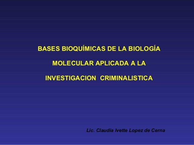 BASES BIOQUÍMICAS DE LA BIOLOGÍA MOLECULAR APLICADA A LA INVESTIGACION CRIMINALISTICA Lic. Claudia Ivette Lopez de Cerna