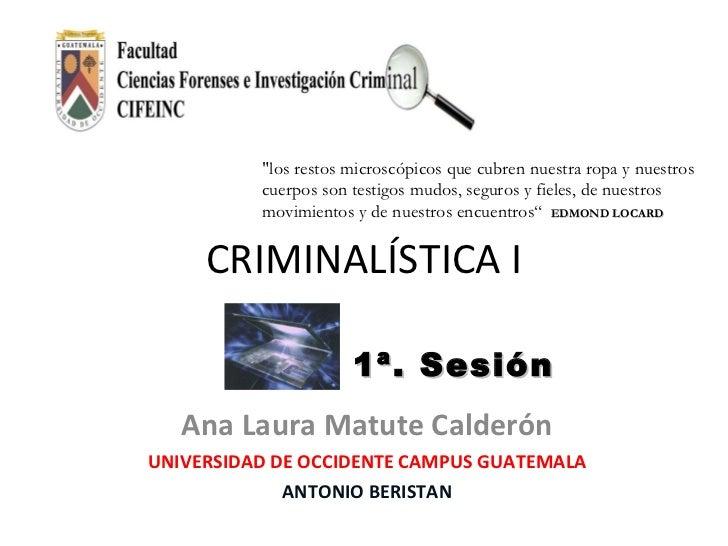 """CRIMINALÍSTICA I Ana Laura Matute Calderón UNIVERSIDAD DE OCCIDENTE CAMPUS GUATEMALA ANTONIO BERISTAN 1ª. Sesión """"los..."""