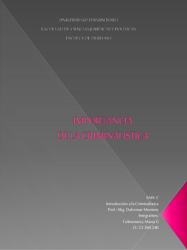 SAIA: C Introducción ala Criminalistica Prof.:Abg. Dulcemar Montero Integrantes: Colmenarez, MariaG CI.:23.364.240