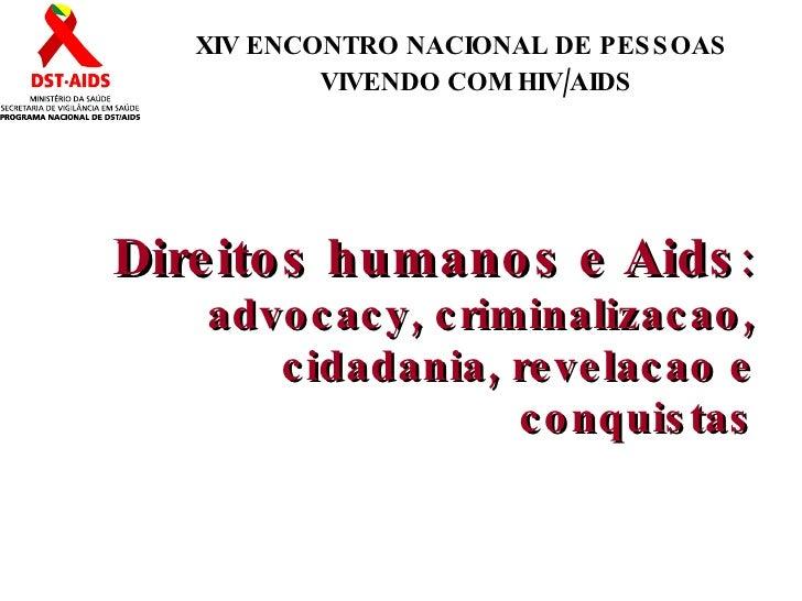 Direitos humanos e Aids : advocacy, criminalizacao, cidadania, revelacao e conquistas XIV ENCONTRO NACIONAL DE PESSOAS VIV...