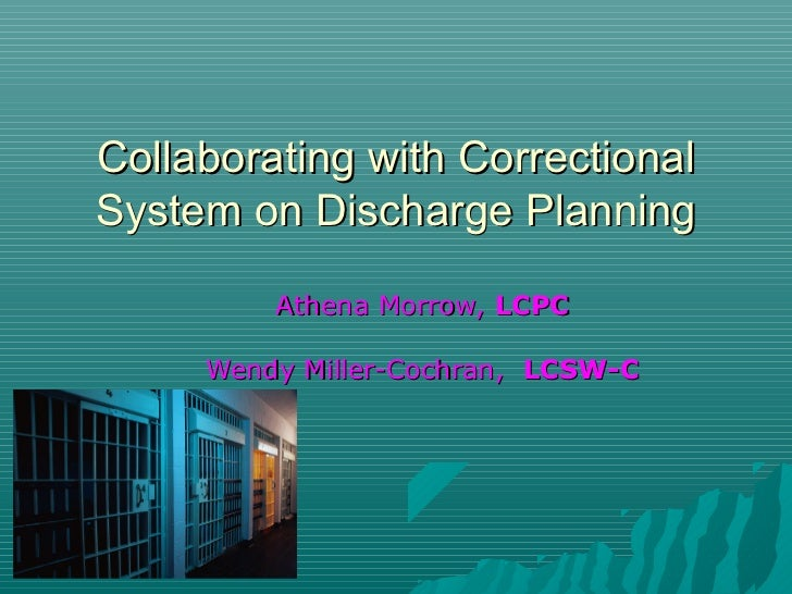 Collaborating with CorrectionalSystem on Discharge Planning         Athena Morrow, LCPC     Wendy Miller-Cochran, LCSW-C