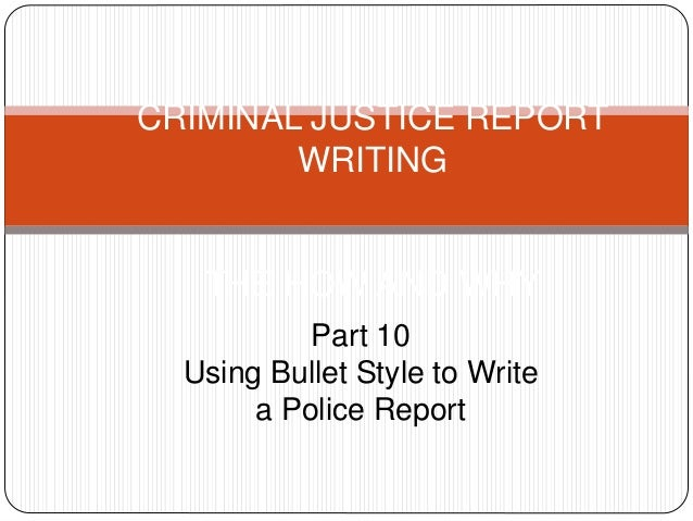 CRIMINAL JUSTICE REPORT WRITING THE HOW AND WHY Part 10 Using Bullet Style to Write a Police Report