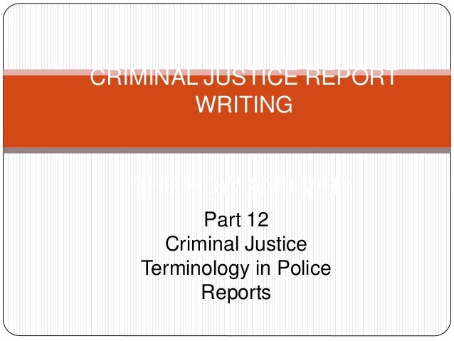 CRIMINAL JUSTICE REPORT WRITING THE HOW AND WHY Part 12 Criminal Justice Terminology in Police Reports