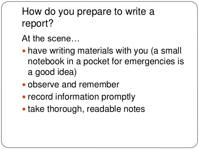 "how to write a crime report Make a thorough report write as much as possible and include as many details as you can remember don't leave room for people reading the report to interpret something the wrong way  and ""scene of the crime"" instead of ""code 11,"" which is a police term for ""on the scene""  to write a police report, you should include the."