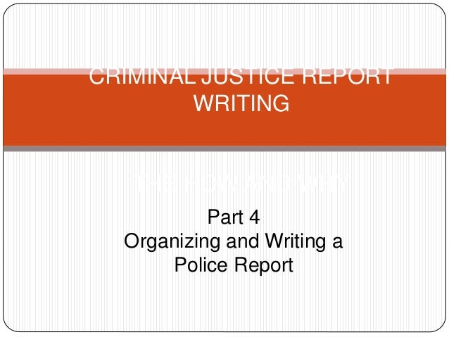 CRIMINAL JUSTICE REPORT WRITING THE HOW AND WHY Part 4 Organizing and Writing a Police Report