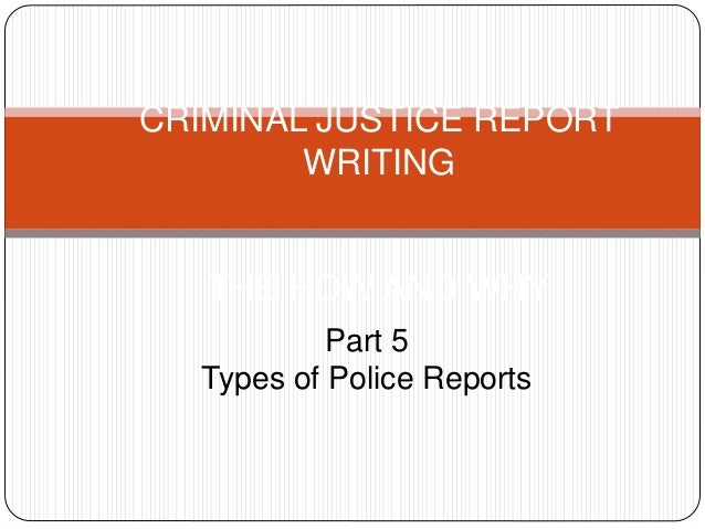 CRIMINAL JUSTICE REPORT WRITING THE HOW AND WHY Part 5 Types of Police Reports