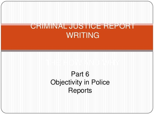 CRIMINAL JUSTICE REPORT WRITING THE HOW AND WHY Part 6 Objectivity in Police Reports