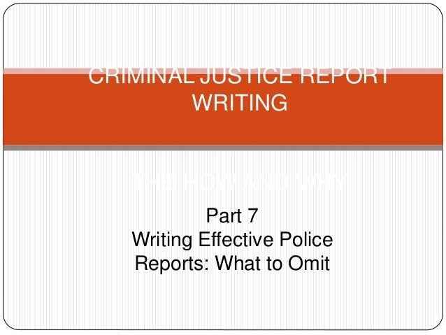 CRIMINAL JUSTICE REPORT WRITING THE HOW AND WHY Part 7 Writing Effective Police Reports: What to Omit