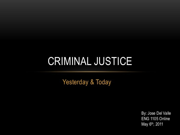 Yesterday & Today<br />Criminal Justice<br />By: Jose Del Valle<br />ENG 1105 Online<br />May 6th, 2011<br />