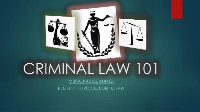 CRIMINAL LAW 101 MITRA, KARYLL ANN G. POL111 – INTRODUCTION TO LAW