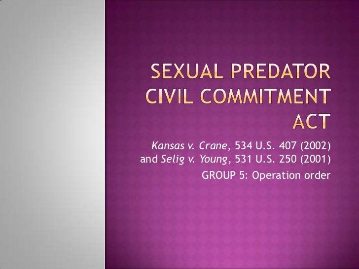Kansas v. Crane, 534 U.S. 407 (2002)and Selig v. Young, 531 U.S. 250 (2001)              GROUP 5: Operation order