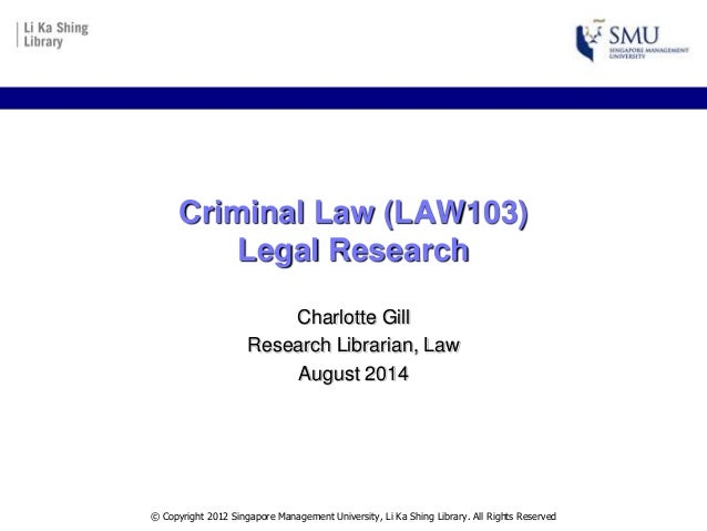 Criminal Law (LAW103) Legal Research Charlotte Gill Research Librarian, Law August 2014 © Copyright 2012 Singapore Managem...