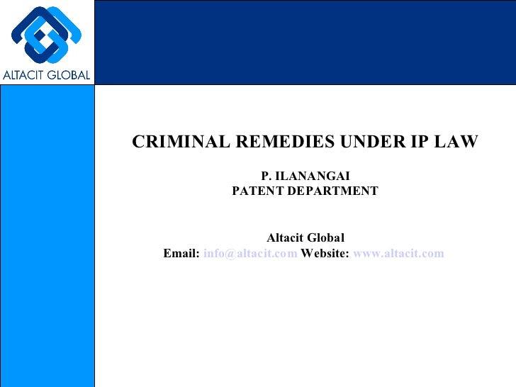 CRIMINAL REMEDIES UNDER IP LAW P. ILANANGAI PATENT DEPARTMENT Altacit Global Email:  [email_address]  Website:  www.altaci...