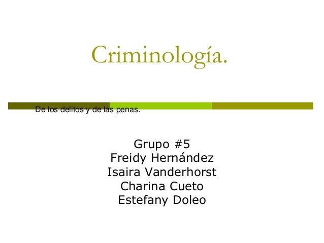 Criminología. Grupo #5 Freidy Hernández Isaira Vanderhorst Charina Cueto Estefany Doleo De los delitos y de las penas.