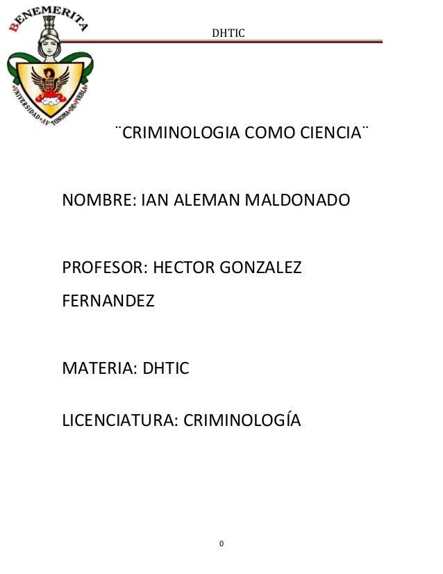 DHTIC  ¨CRIMINOLOGIA COMO CIENCIA¨  NOMBRE: IAN ALEMAN MALDONADO  PROFESOR: HECTOR GONZALEZ FERNANDEZ  MATERIA: DHTIC LICE...