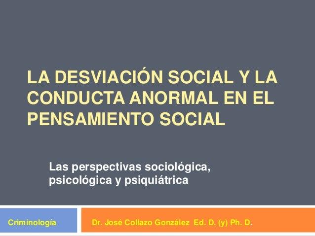 LA DESVIACIÓN SOCIAL Y LACONDUCTA ANORMAL EN ELPENSAMIENTO SOCIALLas perspectivas sociológica,psicológica y psiquiátricaDr...