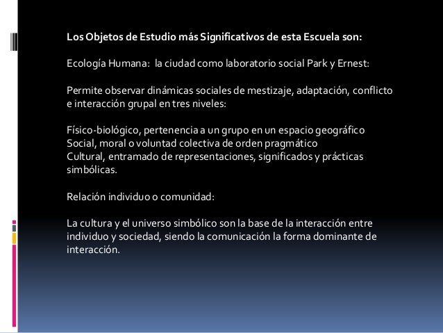 Los Objetos de Estudio más Significativos de esta Escuela son: Ecología Humana: la ciudad como laboratorio social Park y E...