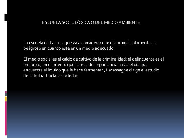 ESCUELA SOCIOLÓGICAO DEL MEDIO AMBIENTE La escuela de Lacassagne va a considerar que el criminal solamente es peligroso en...