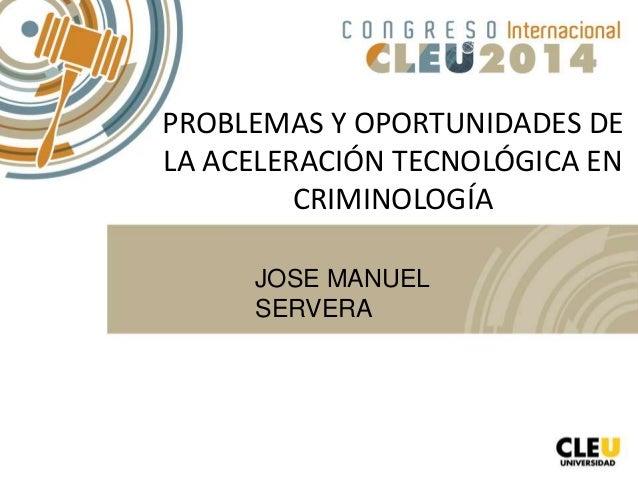 PROBLEMAS Y OPORTUNIDADES DE LA ACELERACIÓN TECNOLÓGICA EN CRIMINOLOGÍA JOSE MANUEL SERVERA
