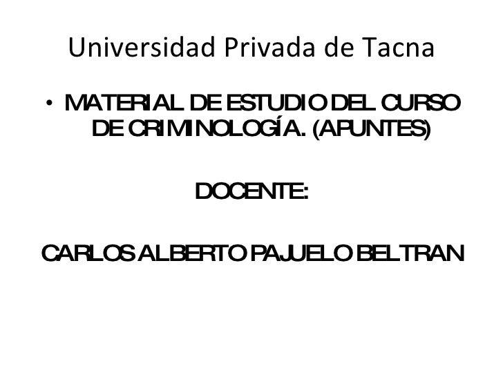 Universidad Privada de Tacna <ul><li>MATERIAL DE ESTUDIO DEL CURSO DE CRIMINOLOGÍA. (APUNTES) </li></ul><ul><li>DOCENTE: <...