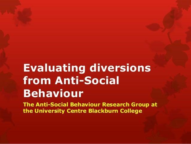 Evaluating diversionsfrom Anti-SocialBehaviourThe Anti-Social Behaviour Research Group atthe University Centre Blackburn C...
