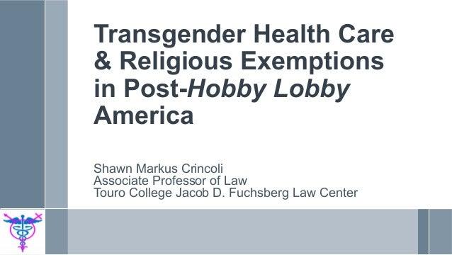Transgender Health Care & Religious Exemptions in Post-Hobby Lobby America Shawn Markus Crincoli Associate Professor of La...