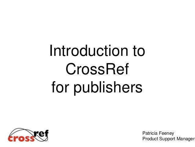 Introduction to CrossRef for publishers Patricia Feeney Product Support Manager